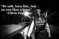 """Be safe, have fun... but no one likes a loser"" -Travis Pastrana-"
