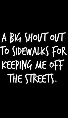 A big shout out to sidewalks for keeping me off the streets
