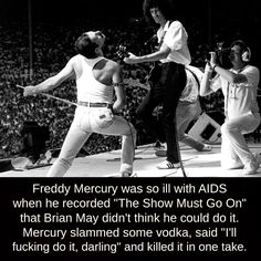 """Freddie Mercury was so ill with AIDS when he recorded """"The Show Must Go On"""" that Brian May didn't think he could do it. Mercury slammed some vodka, said """"I'll fucking do it, darling"""" and killed it in. Really Funny, The Funny, Galileo Galileo, Queen Freddie Mercury, Queen Band, Killer Queen, Wtf Fun Facts, The More You Know, Faith In Humanity"""