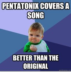 Their covers make me forget the originals existed. I'm like oh Nicki Minaj covered a pentatonix song?