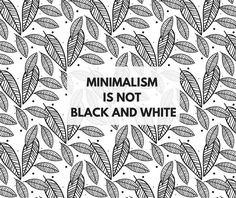 MINIMALISM IS NOT BLACK AND WHITE