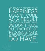 One of the truest statements ever spoken. We should all be happy with what we have. Especially for those that we have in our life.