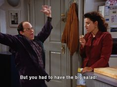 """But you had to have the big salad!"" HAHA anytime I see salads on a menu I think seinfeld"