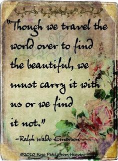 ~Though we travel the world over to find the beautiful, we must carry it it with us, or we find it not.~  Ralph Waldo Emerson..;p