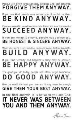 """""""Do It Anyway"""" -Mother Teresa. Displayed On the wall of one of her Children's homes. Based on a version by Kent Keith called """"The Paradoxical Commandments""""."""