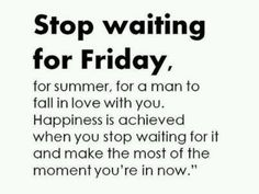 Stop waiting for Friday, for summer, for a man to fall in love with you. Happiness is achieved when you stop waiting for it and make the most of the moment you're in now.