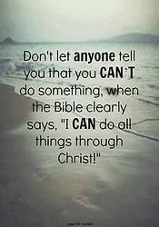 "Don't let anyone tell you that you CAN'T do something, when the Bible clearly says, ""I CAN do all things through Christ"""