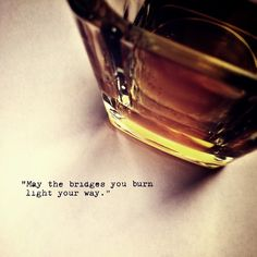 …and may the whiskey you drink help you to forget.