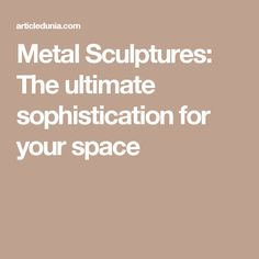 Metal Sculptures: The ultimate sophistication for your space Metal Sculpture Artists, Metal Sculptures, Your Space, Blog