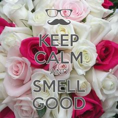 keep calm and smell good / created with Keep Calm and Carry On for iOS #keepcalm #roses