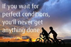 If you wait for perfect condition, you'll never get anything done