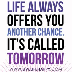 """""""Life always offers you another chance. It's called tomorrow...""""   