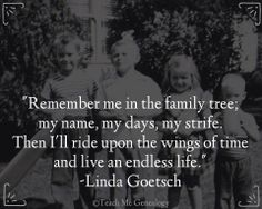 "There are many quotes I love, hard to pick just one, but I'll go with this one for Day ""Remember me in the family tree; my name, my days, my strife. Then I'll ride upon the wings of time and live an endless life."" -Linda Goetsch (Teach Me Genealogy) Family Tree Quotes, Family History Quotes, Sayings About Family, Genealogy Quotes, Family Genealogy, Genealogy Forms, Genealogy Search, Family Roots, All Family"