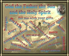 God the Father ,  the Son  and the Holy Spirit  fill me with your gifts !  Your spirit , love , mercy , hope , peace , faith , grace , glory , forgiveness , discernment , understanding , trust , glory , joy , worthiness , honor , charity , empathy , compassion , healing , your word ...