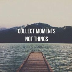 Collect moments not things. #wisdom #affirmations