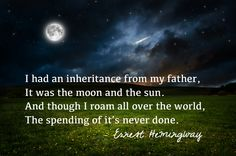 I had an inheritance from my father, It was the moon and the sun. And though I roam all over the world, The spending of it's never done. Ernest Hemingway