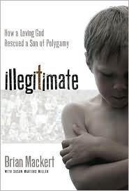 Illegitimate: How a Loving God Rescued a Son of Polygamy  by Brian Mackert with Susan Martins Miller