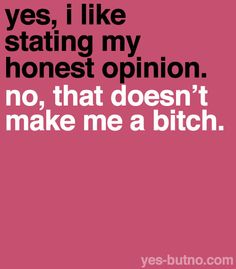 Yes, I like stating my honest opinion. No, that does not make me a bitch.