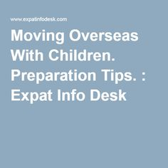 Moving Overseas With Children. Preparation Tips. : Expat Info Desk