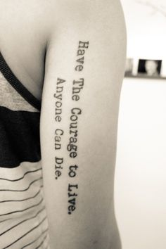 Meaningful Tattoo Quotes on Arm - Have the courage to live, anyone can die