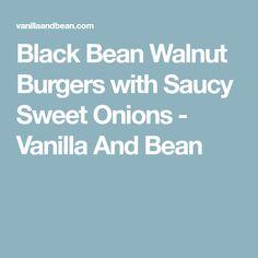 Black Bean Walnut Burgers with Saucy Sweet Onions - Vanilla And Bean