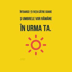 Întoarce-ți fața către soare și umbrele vor rămâne în urma ta.