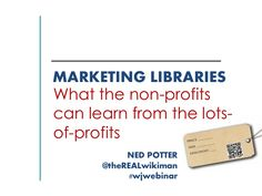 Marketing Libraries: What the not-for-profits can learn from the lots-of-profits! by Ned  Potter via slideshare
