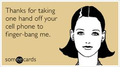 Thanks for taking one hand off your cell phone to finger-bang me. Oh my!