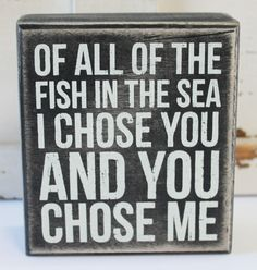Of All the Fish in the Sea, I Chose You and You Chose Me -  Wood Block Sign - Popular Quotes and Sayings - Beach Wedding Decor