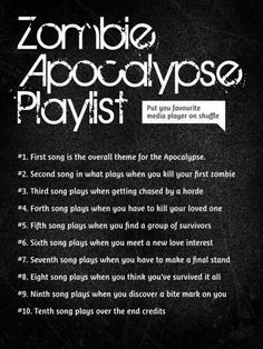 What's your zombie apocalypse playlist?? So here's mine... Lol so funny! 1. The dance- Garth Brooks 2. You're my better half-Keith Urban 3. Flat on the floor-Nickelback 4. Tiny Dancer-Elton John 5. Look after you- the fray 6. My boyfriends Back- the ravonettes 7. Changes- Kelly osbourne 8. All American girl- Carrie underwood 9. Orange County girl- Gwen stefani 10. All in my head- nick lachey