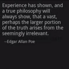 """Experience has shown, and a true philosophy will always show, that a vast, perhaps the larger, portion of truth arises from the seemingly irrelevant.""  ― Edgar Allan Poe, The Mystery of Marie Rogêt"