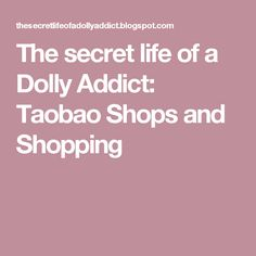 The secret life of a Dolly Addict: Taobao Shops and Shopping