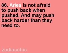 Thats the biggest true fact about us , mean about Aries ..