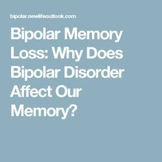 Bipolar Memory Loss: Why Does Bipolar Disorder Affect Our Memory?