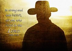 """An inspirational image by Lincoln Rogers of the silhouette of a cowboy in the American west against the setting sun, with the overlayed words of Psalm 31:24 from the Holy Bible - """"Be strong and take heart, all you who hope in the Lord.""""  The original photo by Lincoln Rogers was transformed using textures and filters to give it its final strong and rugged look."""