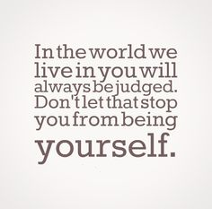 In the world we live in you will always be judged. Don't let that stop you from being yourself. #life #quotes