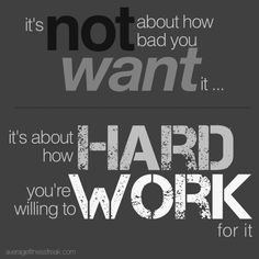 It's not about how bad you want it, it's about how hard you're willing to work for it.
