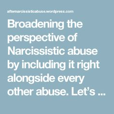 Broadening the perspective of Narcissistic abuse by including it right alongside every other abuse. Let's call it what it is Emotional and Psychological abuse that can occur in any life situation be it romantic, friendship, family, work, etc. Let's also include and define it in terms that are recognizable to personal relationships OR Domestic Violence. So a little insight into how this perpetrator abuses! – After Narcissistic Abuse