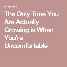 The Only Time You Are Actually Growing is When You're Uncomfortable