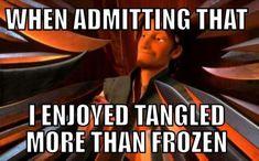 Yep, it's true. I enjoyed Tangled more than I did Frozen. So true