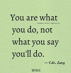 You are what you do, not what you say you'll do!!