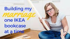 Building My Marriage One IKEA Bookcase at a Time