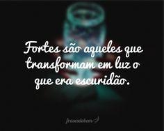 Fortes são aqueles que transformam em luz o que era escuridão.