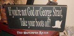 """If you're not George Straight, Take your boots off!""""  Sharon : I could add a few more here.. but on second thought, getting their boots off would only be the beginning! ;P"""