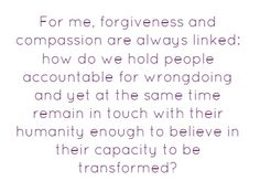 For me, forgiveness and compassion are always linked: how do we hold people accountable for wrongdoing & yet at the same time remain in touch with their humanity enough to believe in their capacity to be transformed? - Bell Hooks #quotes