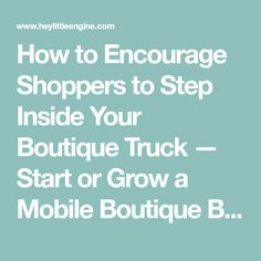 How to Encourage Shoppers to Step Inside Your Boutique Truck — Start or Grow a Mobile Boutique Business | Hey Little Engine