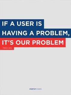 """If a user ir having a problem, it's our problem"", Steve Jobs"