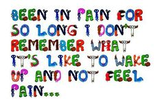 Been in pain for so long, I don't remember what ti's like to wake up adn not feel pain ...