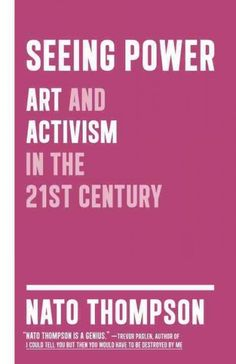 Seeing power : art and activism in the 21st century / Nato Thompson.