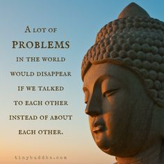 A lot of problems in the world would disappear if we talked to each other instead of about each other.
